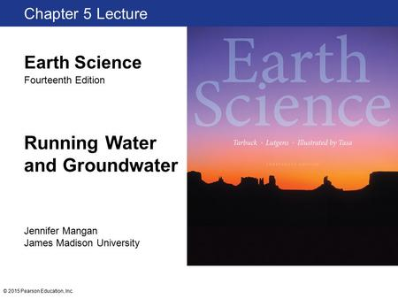 © 2015 Pearson Education, Inc. Running Water and Groundwater Chapter 5 Lecture Jennifer Mangan James Madison University Earth Science Fourteenth Edition.