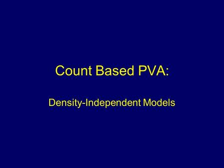 "Count Based PVA: Density-Independent Models. Count Data Of the entire population Of a subset of the population (""as long as the segment of the population."
