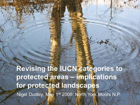 Revising the IUCN categories to protected areas – implications for protected landscapes Nigel Dudley, May 1 st 2008: North York Moors N.P.