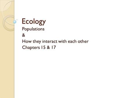 Ecology Populations & How they interact with each other Chapters 15 & 17.