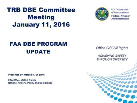 TRB DBE Committee Meeting January 11, 2016 FAA DBE PROGRAM UPDATE Presented by: Marcus H. England FAA Office of Civil Rights National Airports Policy and.