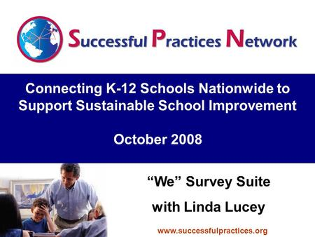 "Connecting K-12 Schools Nationwide to Support Sustainable School Improvement October 2008 ""We"" Survey Suite with Linda Lucey www.successfulpractices.org."