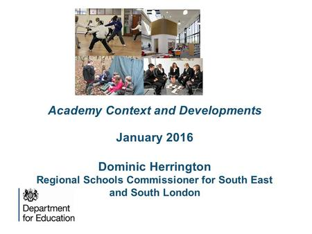 The roles Academy Context and Developments January 2016 Dominic Herrington Regional Schools Commissioner for South East and South London.