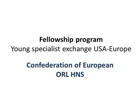 Fellowship program Young specialist exchange USA-Europe Confederation of European ORL HNS.