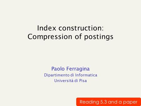 Index construction: Compression of postings Paolo Ferragina Dipartimento di Informatica Università di Pisa Reading 5.3 and a paper.