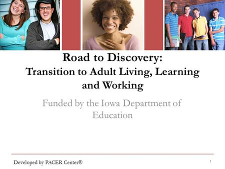 Road to Discovery: Transition to Adult Living, Learning and Working 1 Funded by the Iowa Department of Education Developed by PACER Center®