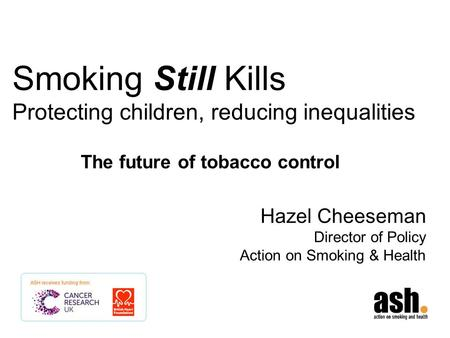 Smoking Still Kills Protecting children, reducing inequalities Hazel Cheeseman Director of Policy Action on Smoking & Health The future of tobacco control.