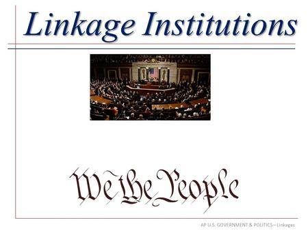 AP U.S. GOVERNMENT & POLITICS – Linkages Linkage Institutions.