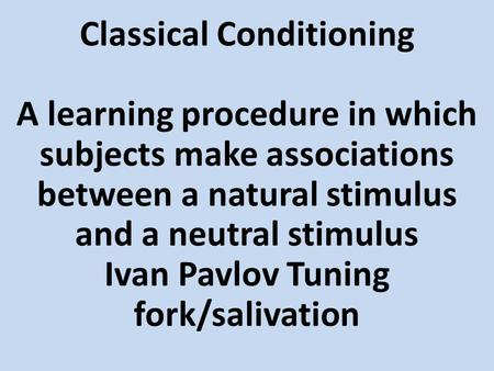 Classical Conditioning A learning procedure in which subjects make associations between a natural stimulus and a neutral stimulus Ivan Pavlov Tuning fork/salivation.