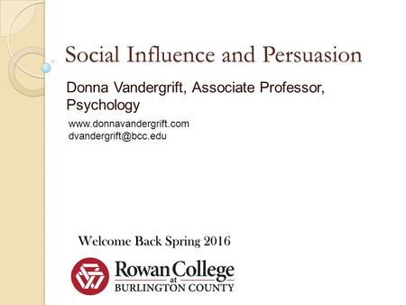 Social Influence and Persuasion Donna Vandergrift, Associate Professor, Psychology Welcome Back Spring 2016