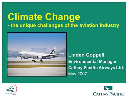 Climate Change - the unique challenges of the aviation industry Linden Coppell Environmental Manager Cathay Pacific Airways Ltd. May 2007.