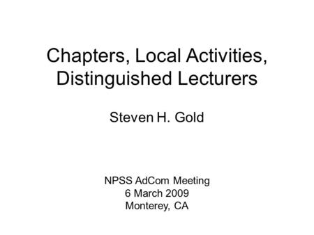 Chapters, Local Activities, Distinguished Lecturers Steven H. Gold NPSS AdCom Meeting 6 March 2009 Monterey, CA.