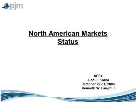 ©2003 PJM North American Markets Status APEx Seoul, Korea October 29-31, 2006 Kenneth W. Laughlin.