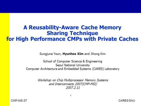 1 CMP-MSI.07 CARES/SNU A Reusability-Aware Cache Memory Sharing Technique for High Performance CMPs with Private Caches Sungjune Youn, Hyunhee Kim and.