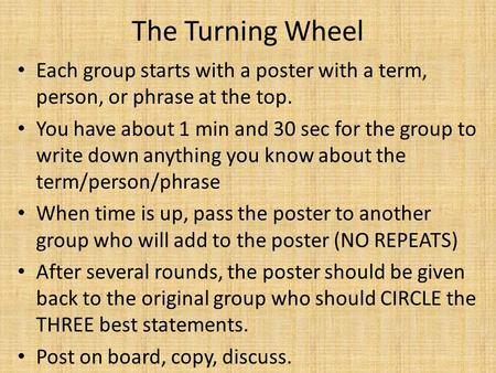 The Turning Wheel Each group starts with a poster with a term, person, or phrase at the top. You have about 1 min and 30 sec for the group to write down.