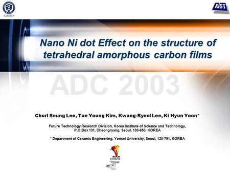 1 ADC 2003 Nano Ni dot Effect on the structure of tetrahedral amorphous carbon films Churl Seung Lee, Tae Young Kim, Kwang-Ryeol Lee, Ki Hyun Yoon* Future.