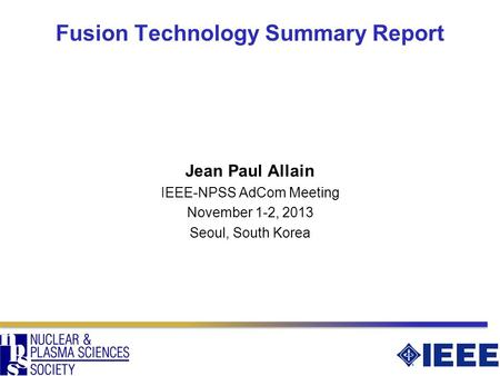 Fusion Technology Summary Report Jean Paul Allain IEEE-NPSS AdCom Meeting November 1-2, 2013 Seoul, South Korea.