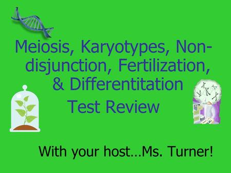 With your host…Ms. Turner! Meiosis, Karyotypes, Non- disjunction, Fertilization, & Differentitation Test Review.