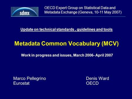 OECD Expert Group on Statistical Data and Metadata Exchange (Geneva, 10-11 May 2007) Update on technical standards, guidelines and tools Metadata Common.