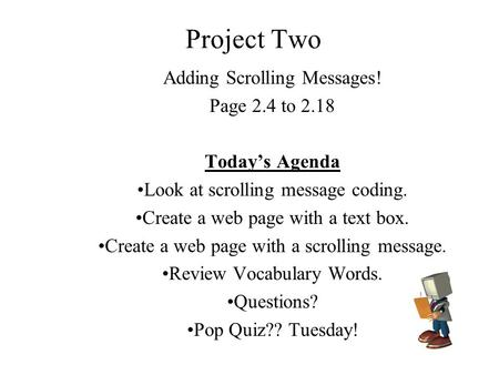 Project Two Adding Scrolling Messages! Page 2.4 to 2.18 Today's Agenda Look at scrolling message coding. Create a web page with a text box. Create a web.