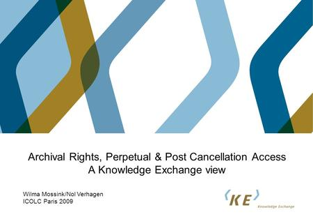 Archival Rights, Perpetual & Post Cancellation Access A Knowledge Exchange view Wilma Mossink/Nol Verhagen ICOLC Paris 2009.