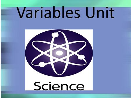 Variables Unit. Investigation 1: Swingers Today we are starting a series of activities that will help us understand how to design and conduct scientific.