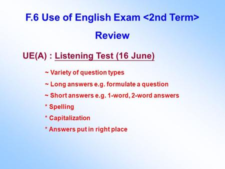 F.6 Use of English Exam Review UE(A) : Listening Test (16 June) ~ Variety of question types ~ Long answers e.g. formulate a question ~ Short answers e.g.
