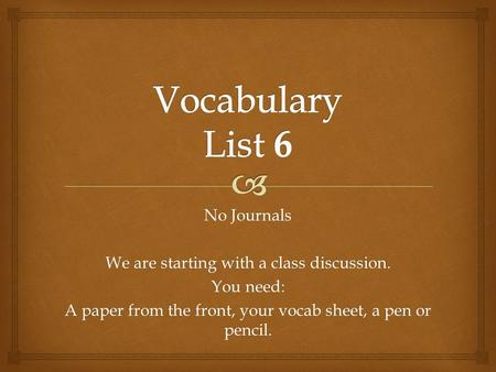 No Journals We are starting with a class discussion. You need: A paper from the front, your vocab sheet, a pen or pencil.