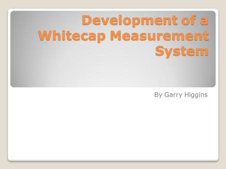 Development of a Whitecap Measurement System Development of a Whitecap Measurement System By Garry Higgins.