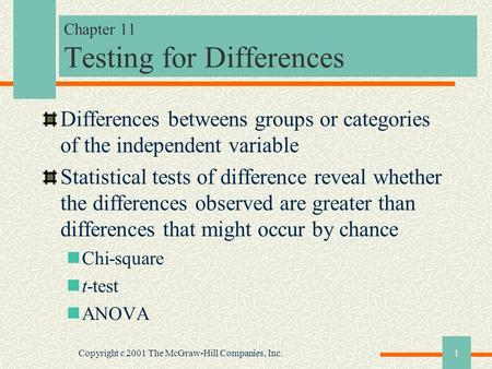 Copyright c 2001 The McGraw-Hill Companies, Inc.1 Chapter 11 Testing for Differences Differences betweens groups or categories of the independent variable.