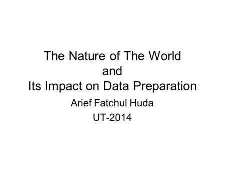 The Nature of The World and Its Impact on Data Preparation Arief Fatchul Huda UT-2014.