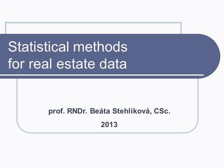 Statistical methods for real estate data prof. RNDr. Beáta Stehlíková, CSc. 2013.