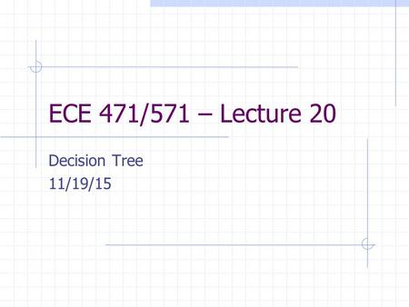 ECE 471/571 – Lecture 20 Decision Tree 11/19/15. 2 Nominal Data Descriptions that are discrete and without any natural notion of similarity or even ordering.