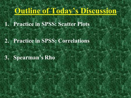 Outline of Today's Discussion 1.Practice in SPSS: Scatter Plots 2.Practice in SPSS: Correlations 3.Spearman's Rho.