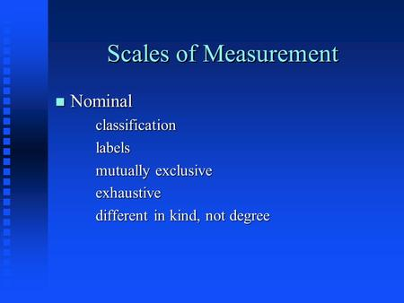 Scales of Measurement n Nominal classificationlabels mutually exclusive exhaustive different in kind, not degree.