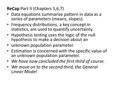 ReCap Part II (Chapters 5,6,7) Data equations summarize pattern in data as a series of parameters (means, slopes). Frequency distributions, a key concept.