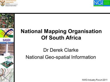 National Mapping Organisation Of South Africa Dr Derek Clarke National Geo-spatial Information NMO-Industry Forum 2011.