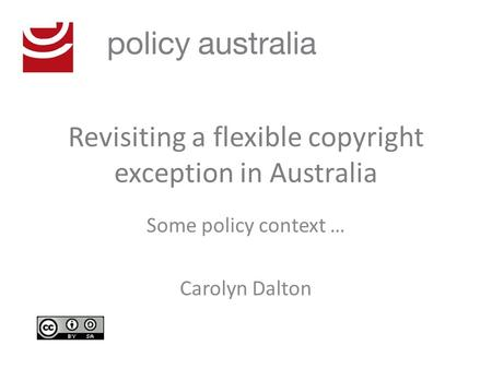 Revisiting a flexible copyright exception in Australia Some policy context … Carolyn Dalton.