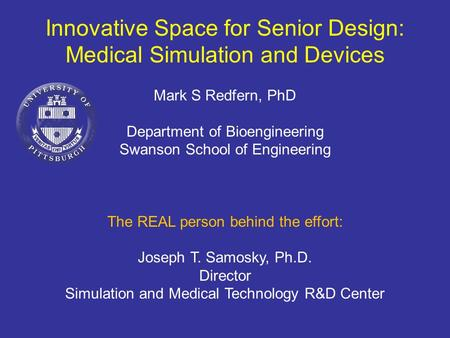 Innovative Space for Senior Design: Medical Simulation and Devices Mark S Redfern, PhD Department of Bioengineering Swanson School of Engineering The REAL.