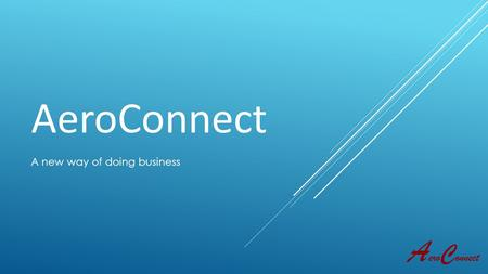 AeroConnect A new way of doing business. What is Aero Connect? Aero Connect is:  An all-in-one solution to sourcing quotes from a vast array of suppliers,