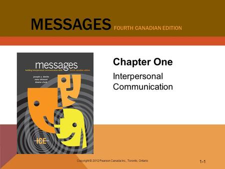 Copyright © 2012 Pearson Canada Inc., Toronto, Ontario 1-1 MESSAGES FOURTH CANADIAN EDITION Chapter One Interpersonal Communication.