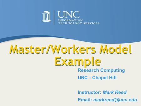 Master/Workers Model Example Research Computing UNC - Chapel Hill Instructor: Mark Reed