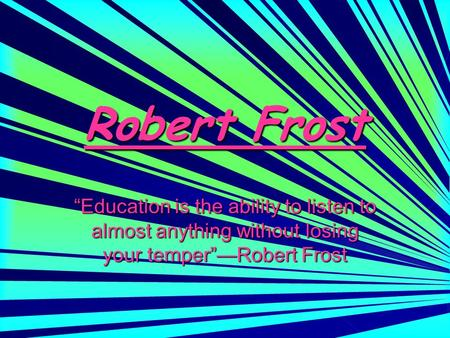 "Robert Frost ""Education is the ability to listen to almost anything without losing your temper""—Robert Frost."