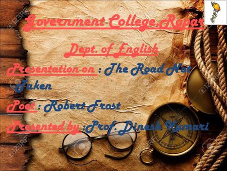 Government College,Ropar Dept. of English Presentation on : The Road Not Taken Poet : Robert Frost Presented by :Prof. Dinesh Kumari.