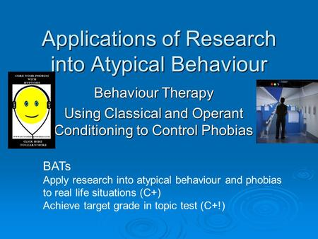 Applications of Research into Atypical Behaviour Behaviour Therapy Using Classical and Operant Conditioning to Control Phobias BATs Apply research into.