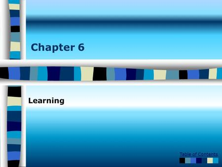Table of Contents Chapter 6 Learning. Table of Contents Learning –Classical conditioning –Operant/Instrumental conditioning –Observational learning Ivan.