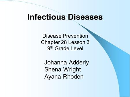 Infectious Diseases Johanna Adderly Shena Wright Ayana Rhoden Disease Prevention Chapter 28 Lesson 3 9 th Grade Level.