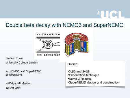 Stefano Torre University College London for NEMO3 and SuperNEMO collaborations Half day IoP Meeting 12 Oct 2011 Outline 0νββ and 2νββ Observation technique.
