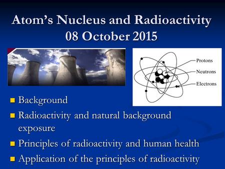 Atom's Nucleus and Radioactivity 08 October 2015 Background Background Radioactivity and natural background exposure Radioactivity and natural background.