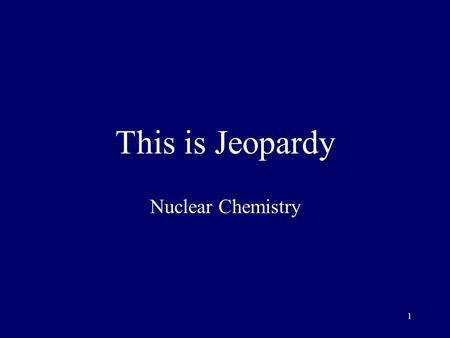 1 This is Jeopardy Nuclear Chemistry 2 Category No. 1 Category No. 2 Category No. 3 Category No. 4 Category No. 5 100 200 300 400 500 Final Jeopardy.